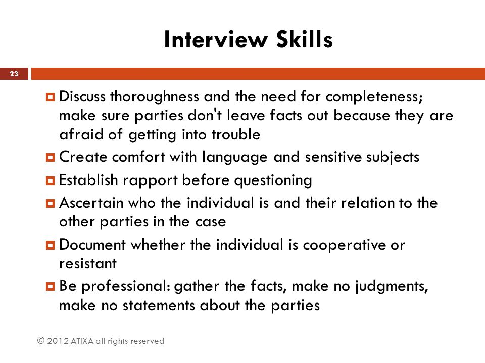 Interview Skills  Discuss thoroughness and the need for completeness; make sure parties don t leave facts out because they are afraid of getting into trouble  Create comfort with language and sensitive subjects  Establish rapport before questioning  Ascertain who the individual is and their relation to the other parties in the case  Document whether the individual is cooperative or resistant  Be professional: gather the facts, make no judgments, make no statements about the parties © 2012 ATIXA all rights reserved 23