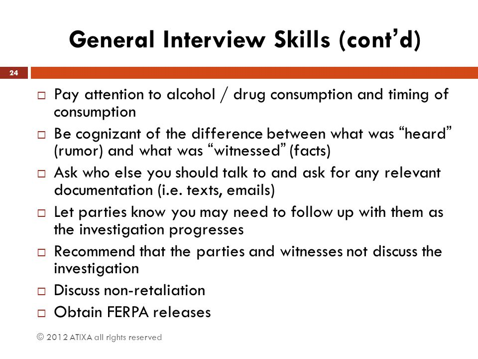 General Interview Skills (cont'd)  Pay attention to alcohol / drug consumption and timing of consumption  Be cognizant of the difference between what was heard (rumor) and what was witnessed (facts)  Ask who else you should talk to and ask for any relevant documentation (i.e.