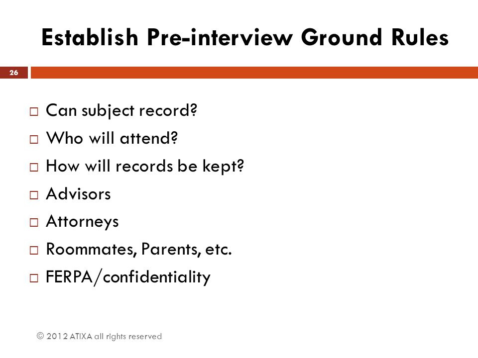 Establish Pre-interview Ground Rules  Can subject record?  Who will attend?  How will records be kept?  Advisors  Attorneys  Roommates, Parents,