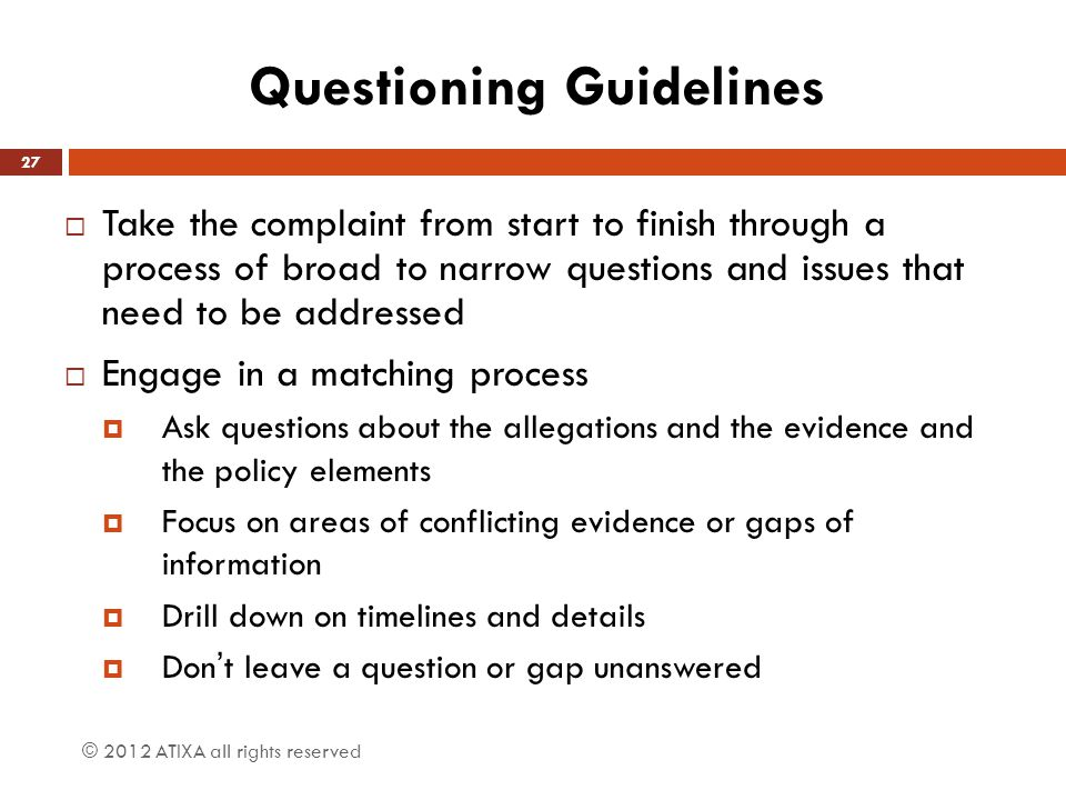 Questioning Guidelines  Take the complaint from start to finish through a process of broad to narrow questions and issues that need to be addressed  Engage in a matching process  Ask questions about the allegations and the evidence and the policy elements  Focus on areas of conflicting evidence or gaps of information  Drill down on timelines and details  Don't leave a question or gap unanswered 27 © 2012 ATIXA all rights reserved