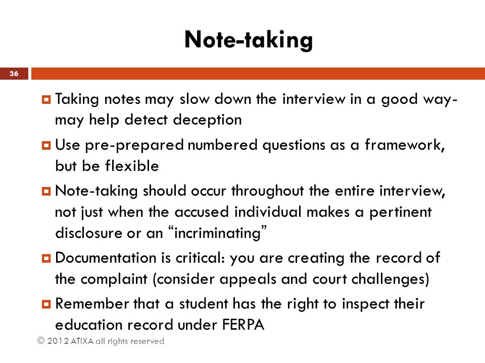 Note-taking  Taking notes may slow down the interview in a good way- may help detect deception  Use pre-prepared numbered questions as a framework,