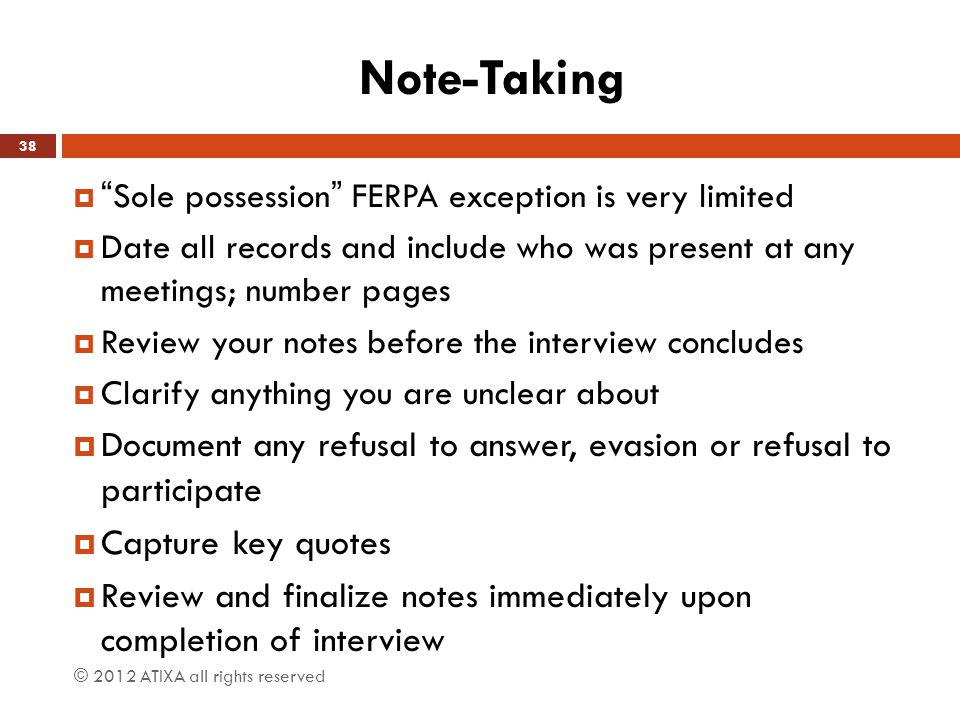Note-Taking  Sole possession FERPA exception is very limited  Date all records and include who was present at any meetings; number pages  Review your notes before the interview concludes  Clarify anything you are unclear about  Document any refusal to answer, evasion or refusal to participate  Capture key quotes  Review and finalize notes immediately upon completion of interview © 2012 ATIXA all rights reserved 38