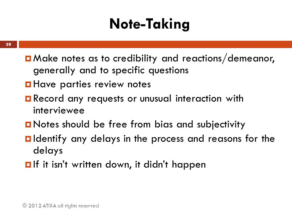 Note-Taking  Make notes as to credibility and reactions/demeanor, generally and to specific questions  Have parties review notes  Record any requests or unusual interaction with interviewee  Notes should be free from bias and subjectivity  Identify any delays in the process and reasons for the delays  If it isn't written down, it didn't happen © 2012 ATIXA all rights reserved 39