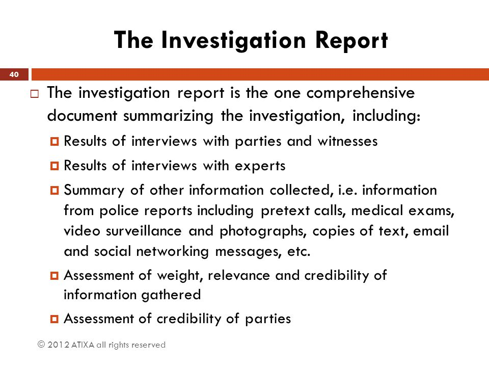 The Investigation Report  The investigation report is the one comprehensive document summarizing the investigation, including:  Results of interview