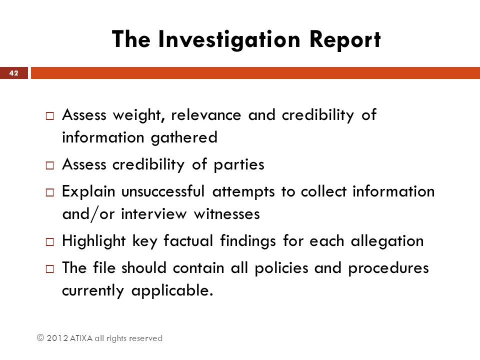 The Investigation Report  Assess weight, relevance and credibility of information gathered  Assess credibility of parties  Explain unsuccessful attempts to collect information and/or interview witnesses  Highlight key factual findings for each allegation  The file should contain all policies and procedures currently applicable.