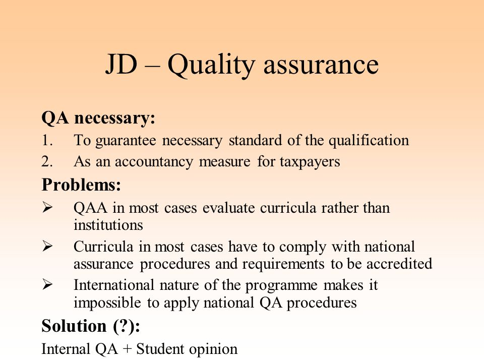 JD – Quality assurance QA necessary: 1.To guarantee necessary standard of the qualification 2.As an accountancy measure for taxpayers Problems:  QAA in most cases evaluate curricula rather than institutions  Curricula in most cases have to comply with national assurance procedures and requirements to be accredited  International nature of the programme makes it impossible to apply national QA procedures Solution ( ): Internal QA + Student opinion