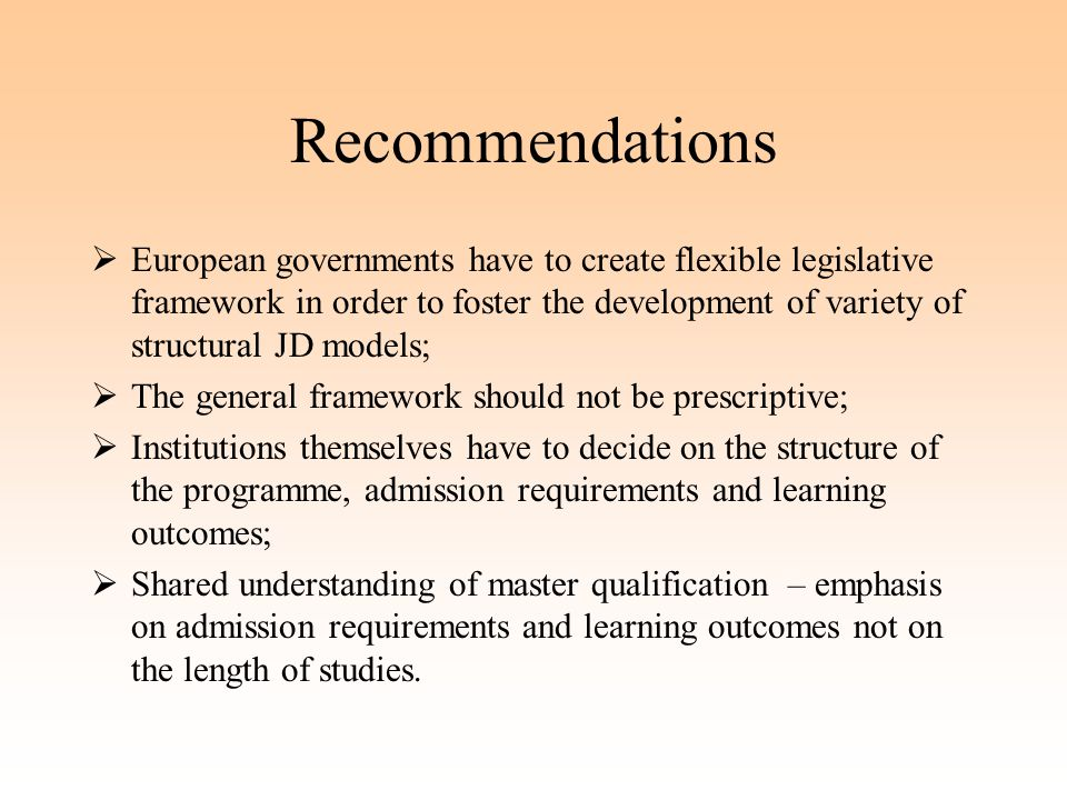Recommendations  European governments have to create flexible legislative framework in order to foster the development of variety of structural JD models;  The general framework should not be prescriptive;  Institutions themselves have to decide on the structure of the programme, admission requirements and learning outcomes;  Shared understanding of master qualification – emphasis on admission requirements and learning outcomes not on the length of studies.