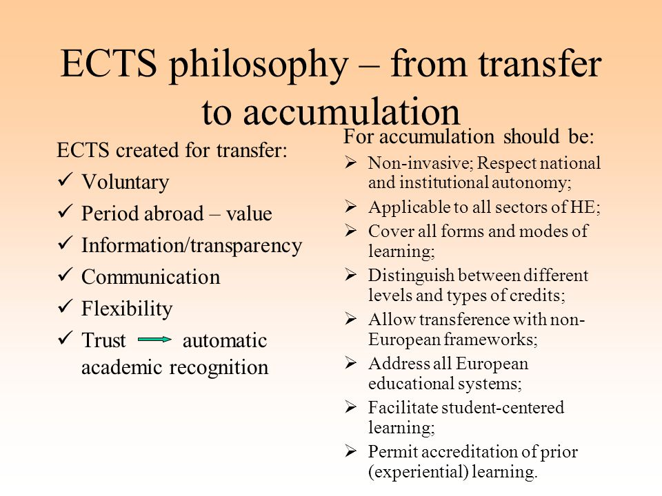 ECTS philosophy – from transfer to accumulation ECTS created for transfer: Voluntary Period abroad – value Information/transparency Communication Flexibility Trust automatic academic recognition For accumulation should be:  Non-invasive; Respect national and institutional autonomy;  Applicable to all sectors of HE;  Cover all forms and modes of learning;  Distinguish between different levels and types of credits;  Allow transference with non- European frameworks;  Address all European educational systems;  Facilitate student-centered learning;  Permit accreditation of prior (experiential) learning.