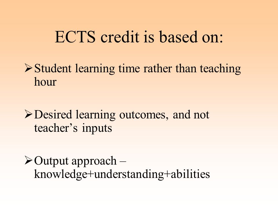ECTS credit is based on:  Student learning time rather than teaching hour  Desired learning outcomes, and not teacher's inputs  Output approach – knowledge+understanding+abilities