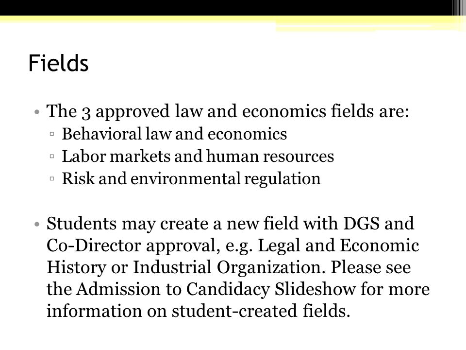 Fields The 3 approved law and economics fields are: ▫Behavioral law and economics ▫Labor markets and human resources ▫Risk and environmental regulation Students may create a new field with DGS and Co-Director approval, e.g.