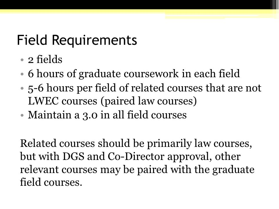 Field Requirements 2 fields 6 hours of graduate coursework in each field 5-6 hours per field of related courses that are not LWEC courses (paired law courses) Maintain a 3.0 in all field courses Related courses should be primarily law courses, but with DGS and Co-Director approval, other relevant courses may be paired with the graduate field courses.