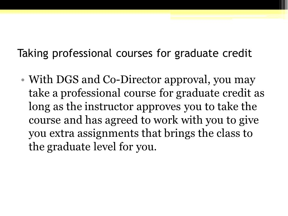 Taking professional courses for graduate credit With DGS and Co-Director approval, you may take a professional course for graduate credit as long as the instructor approves you to take the course and has agreed to work with you to give you extra assignments that brings the class to the graduate level for you.