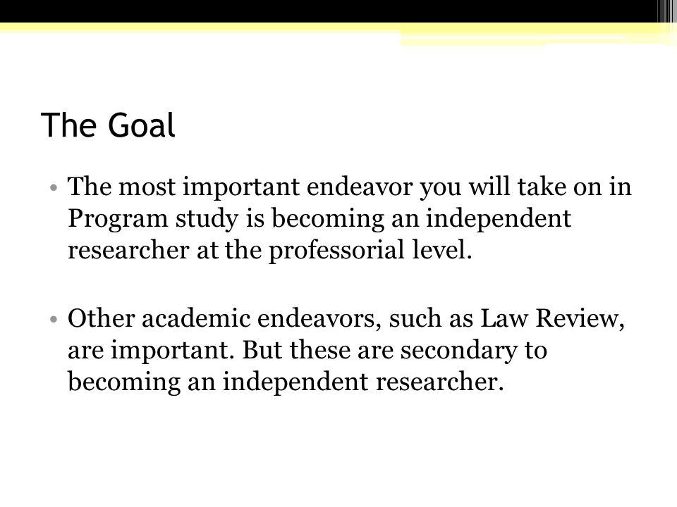 The Goal The most important endeavor you will take on in Program study is becoming an independent researcher at the professorial level.