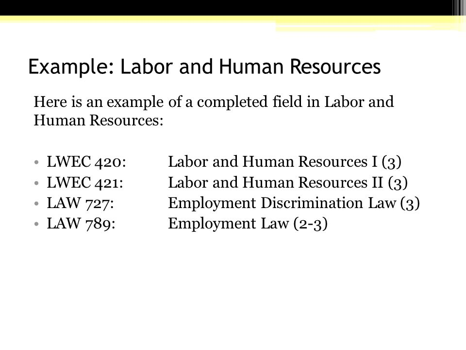 Example: Labor and Human Resources Here is an example of a completed field in Labor and Human Resources: LWEC 420:Labor and Human Resources I (3) LWEC 421: Labor and Human Resources II (3) LAW 727: Employment Discrimination Law (3) LAW 789: Employment Law (2-3)