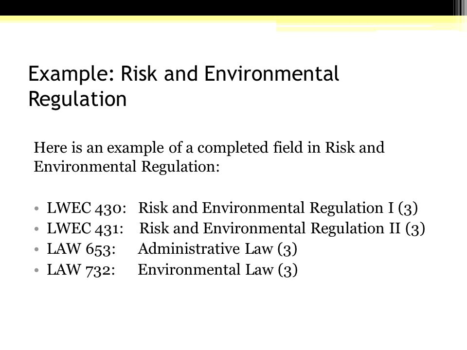Example: Risk and Environmental Regulation Here is an example of a completed field in Risk and Environmental Regulation: LWEC 430: Risk and Environmental Regulation I (3) LWEC 431: Risk and Environmental Regulation II (3) LAW 653: Administrative Law (3) LAW 732: Environmental Law (3)