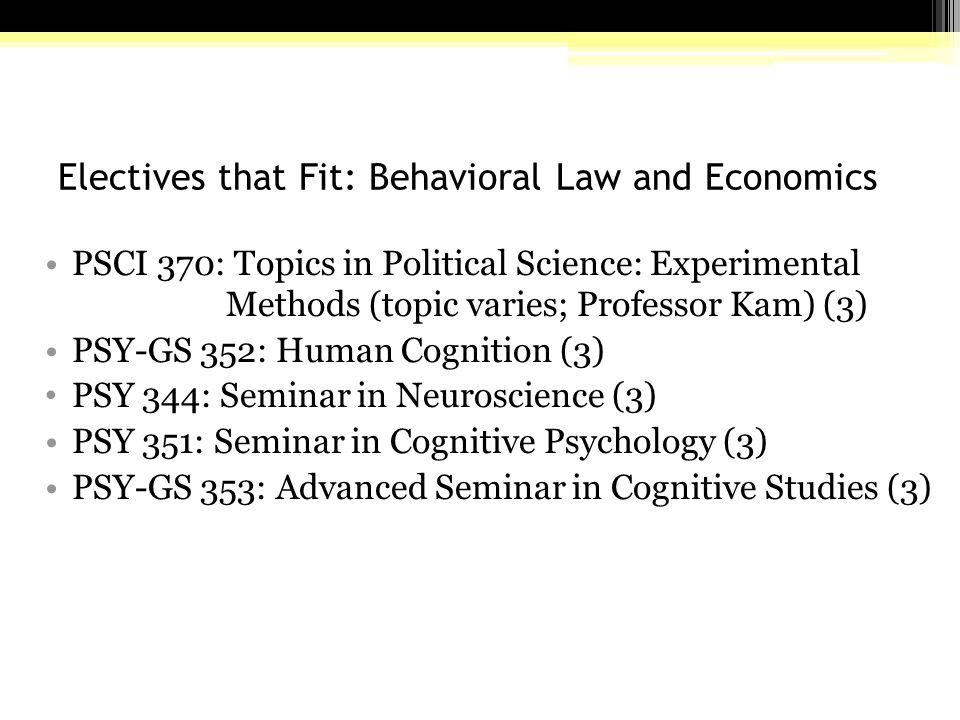 Electives that Fit: Behavioral Law and Economics PSCI 370: Topics in Political Science: Experimental Methods (topic varies; Professor Kam) (3) PSY-GS 352: Human Cognition (3) PSY 344: Seminar in Neuroscience (3) PSY 351: Seminar in Cognitive Psychology (3) PSY-GS 353: Advanced Seminar in Cognitive Studies (3)