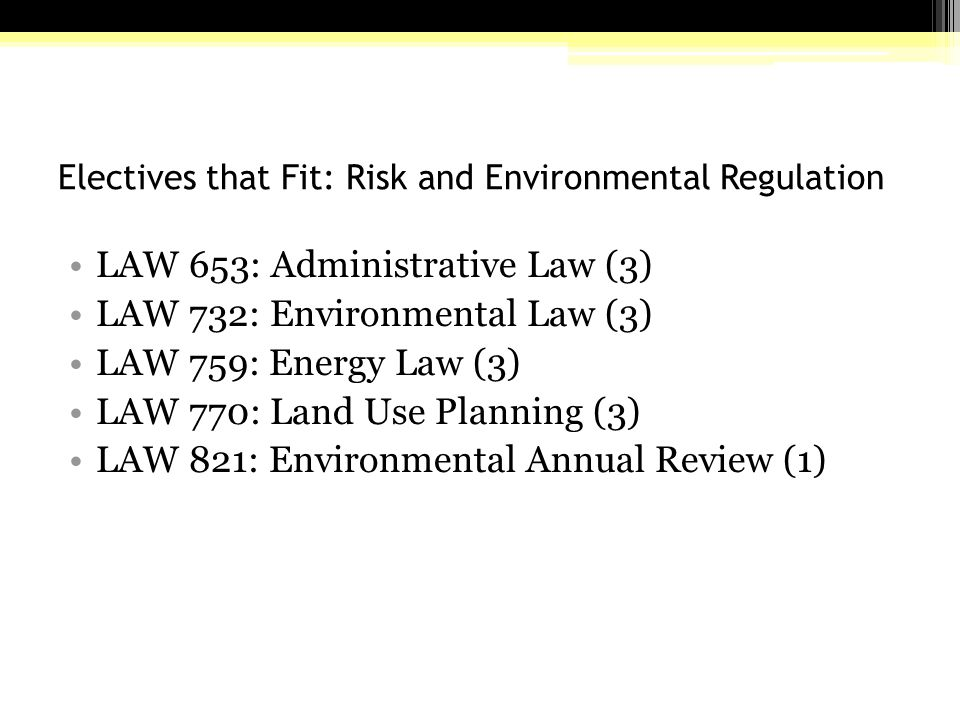 Electives that Fit: Risk and Environmental Regulation LAW 653: Administrative Law (3) LAW 732: Environmental Law (3) LAW 759: Energy Law (3) LAW 770: Land Use Planning (3) LAW 821: Environmental Annual Review (1)