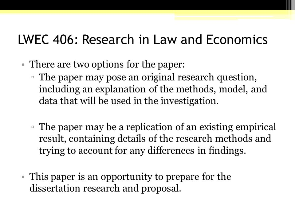 LWEC 406: Research in Law and Economics There are two options for the paper: ▫The paper may pose an original research question, including an explanation of the methods, model, and data that will be used in the investigation.