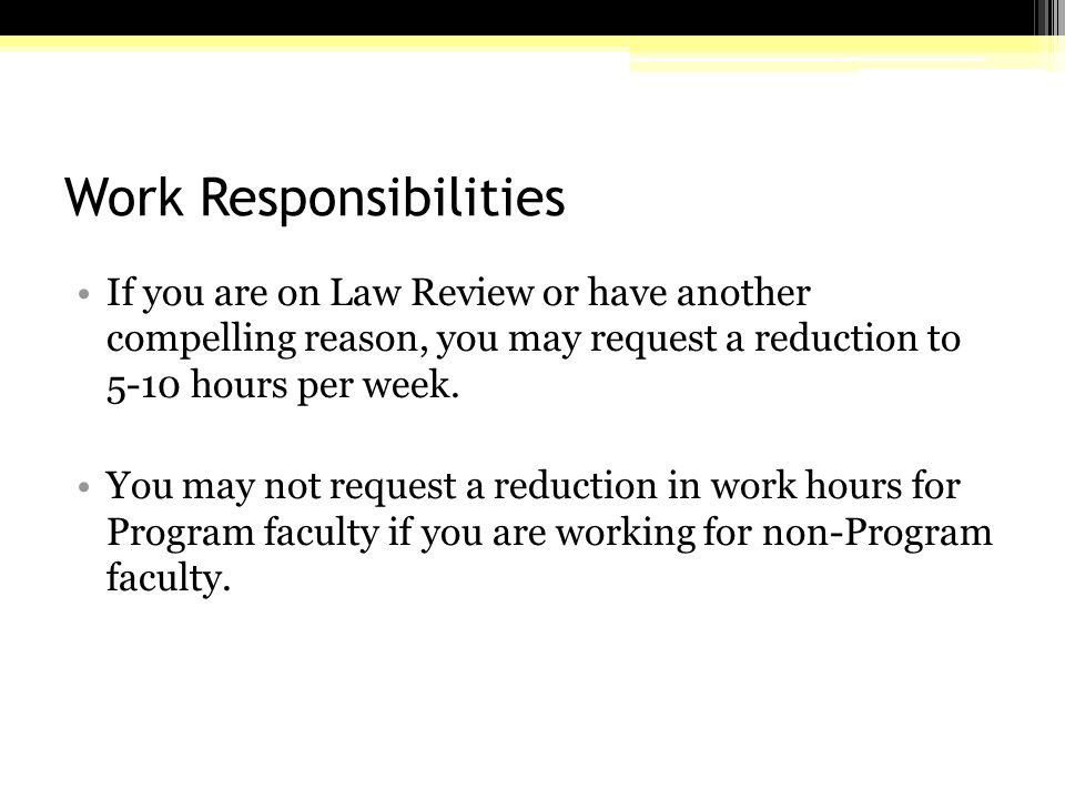 Work Responsibilities If you are on Law Review or have another compelling reason, you may request a reduction to 5-10 hours per week.