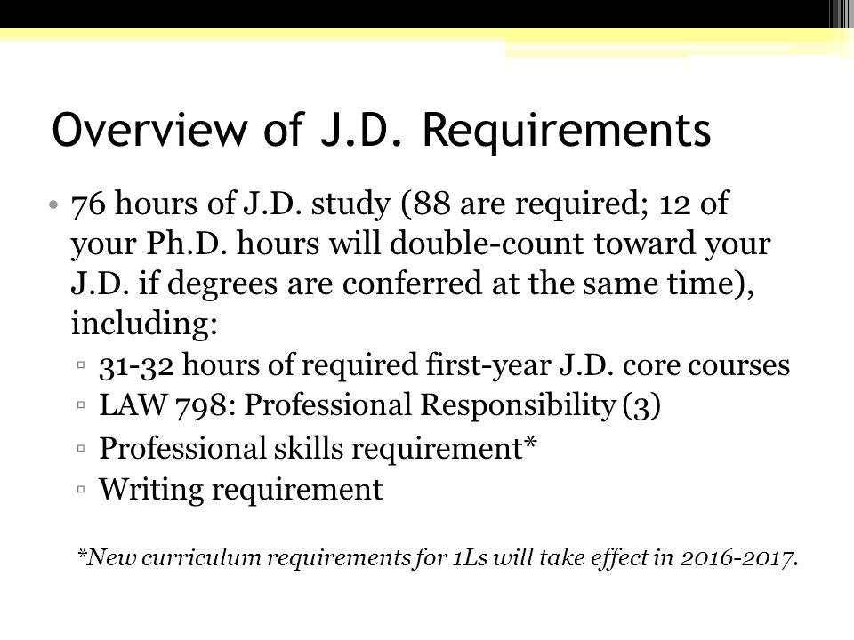Overview of J.D. Requirements 76 hours of J.D. study (88 are required; 12 of your Ph.D.