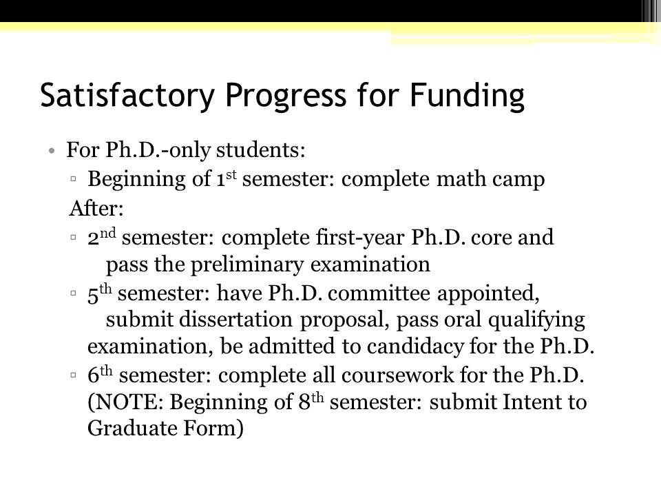 Satisfactory Progress for Funding For Ph.D.-only students: ▫Beginning of 1 st semester: complete math camp After: ▫2 nd semester: complete first-year Ph.D.