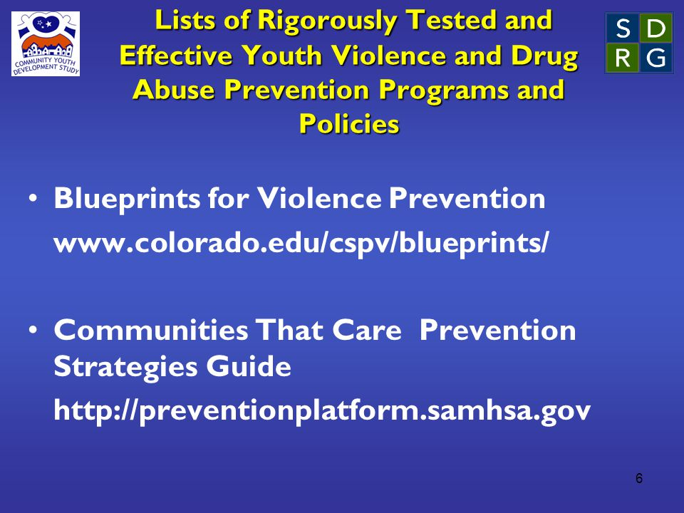 6 Lists of Rigorously Tested and Effective Youth Violence and Drug Abuse Prevention Programs and Policies Lists of Rigorously Tested and Effective Youth Violence and Drug Abuse Prevention Programs and Policies Blueprints for Violence Prevention www.colorado.edu/cspv/blueprints/ Communities That Care Prevention Strategies Guide http://preventionplatform.samhsa.gov