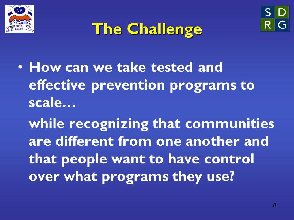 8 The Challenge How can we take tested and effective prevention programs to scale… while recognizing that communities are different from one another and that people want to have control over what programs they use?