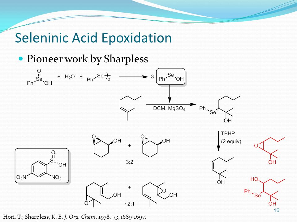 Pioneer work by Sharpless 16 Seleninic Acid Epoxidation Hori, T.; Sharpless, K.