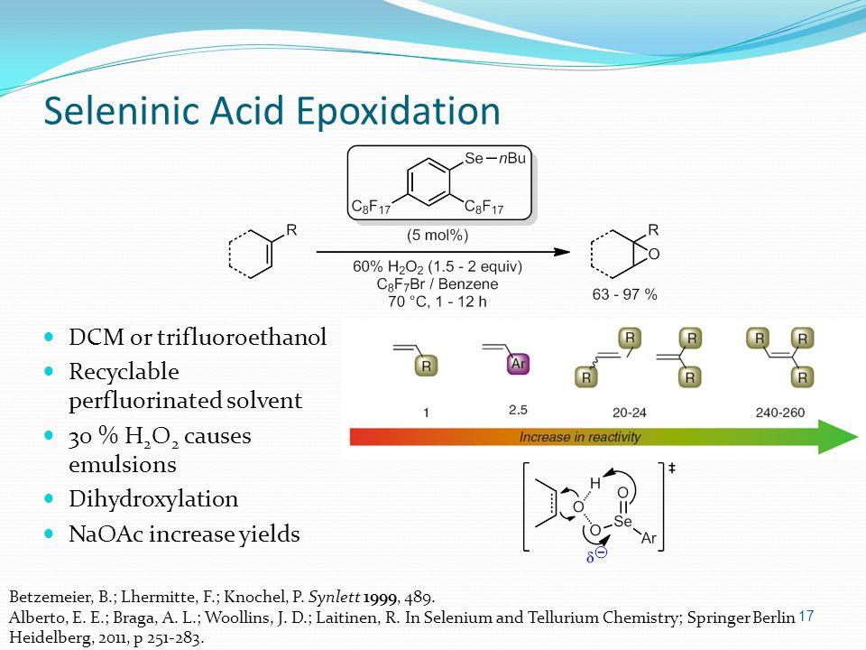 DCM or trifluoroethanol Recyclable perfluorinated solvent 30 % H 2 O 2 causes emulsions Dihydroxylation NaOAc increase yields 17 Seleninic Acid Epoxidation Betzemeier, B.; Lhermitte, F.; Knochel, P.
