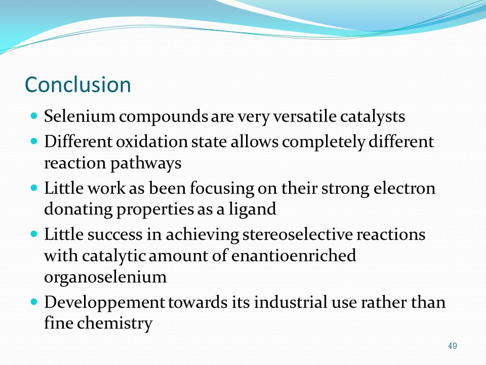 Conclusion Selenium compounds are very versatile catalysts Different oxidation state allows completely different reaction pathways Little work as been focusing on their strong electron donating properties as a ligand Little success in achieving stereoselective reactions with catalytic amount of enantioenriched organoselenium Developpement towards its industrial use rather than fine chemistry 49
