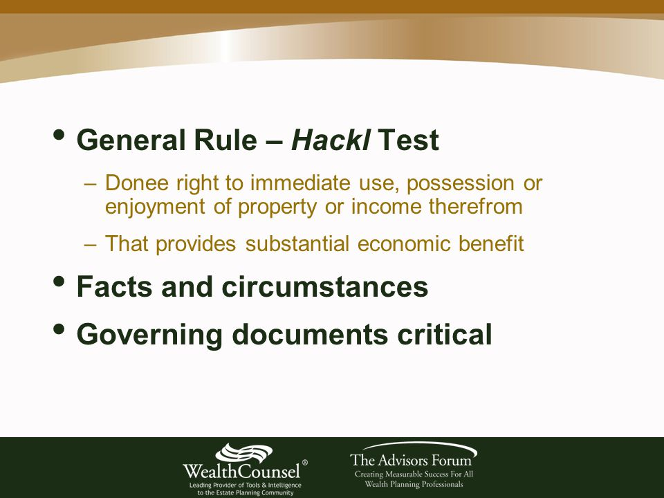 General Rule – Hackl Test –Donee right to immediate use, possession or enjoyment of property or income therefrom –That provides substantial economic benefit Facts and circumstances Governing documents critical