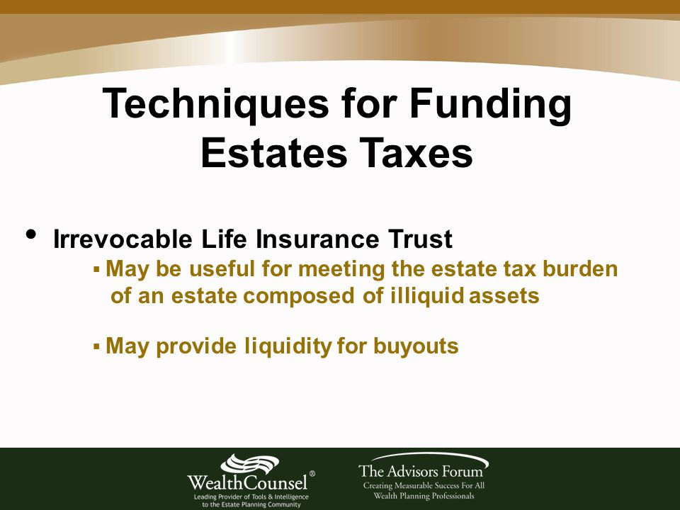 Techniques for Funding Estates Taxes Irrevocable Life Insurance Trust  May be useful for meeting the estate tax burden of an estate composed of illiquid assets  May provide liquidity for buyouts