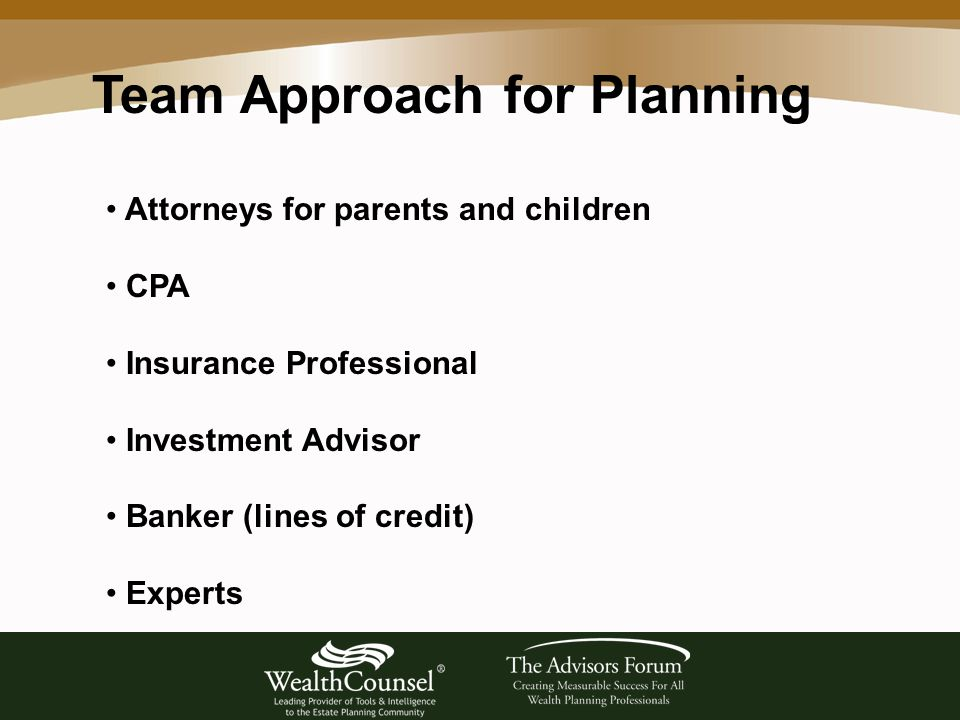 Team Approach for Planning Attorneys for parents and children CPA Insurance Professional Investment Advisor Banker (lines of credit) Experts