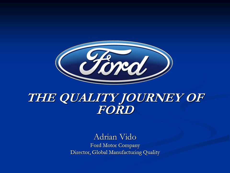 THE QUALITY JOURNEY OF FORD THE QUALITY JOURNEY OF FORD Adrian Vido Ford Motor Company Director, Global Manufacturing Quality
