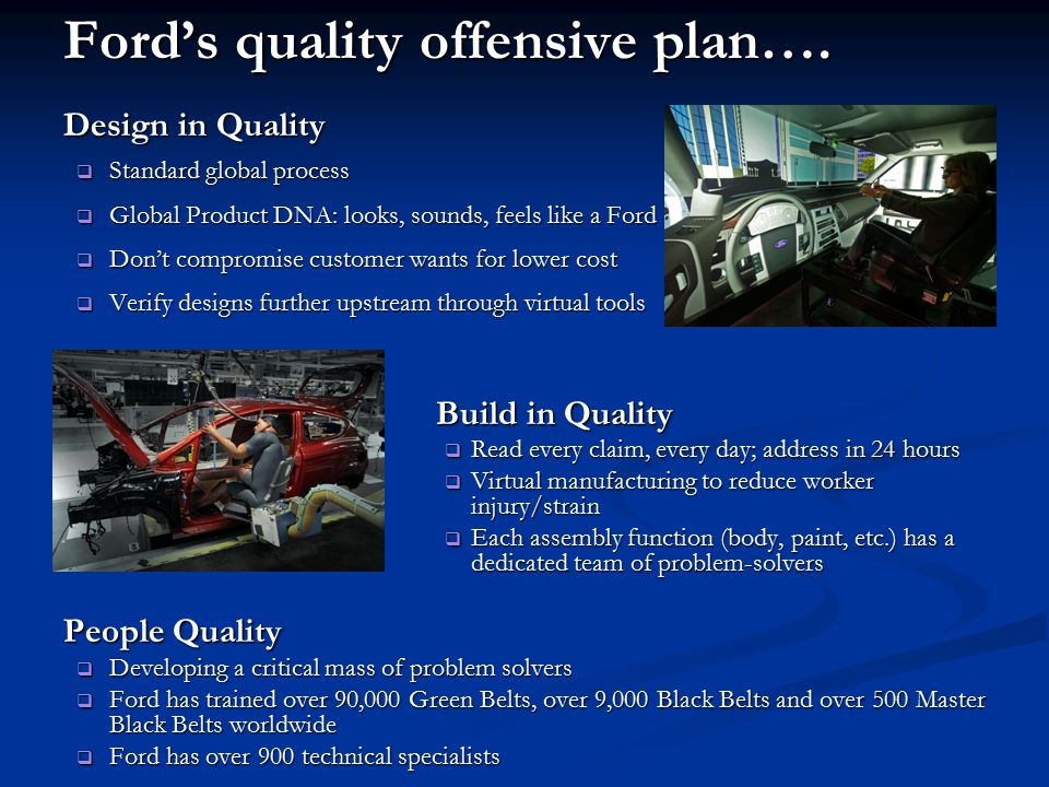 Ford's quality offensive plan…. Design in Quality  Standard global process  Global Product DNA: looks, sounds, feels like a Ford  Don't compromise