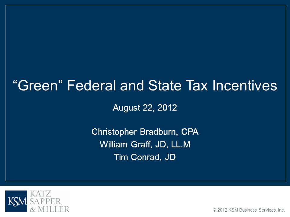 "© 2012 KSM Business Services, Inc. ""Green"" Federal and State Tax Incentives August 22, 2012 Christopher Bradburn, CPA William Graff, JD, LL.M Tim Conr"