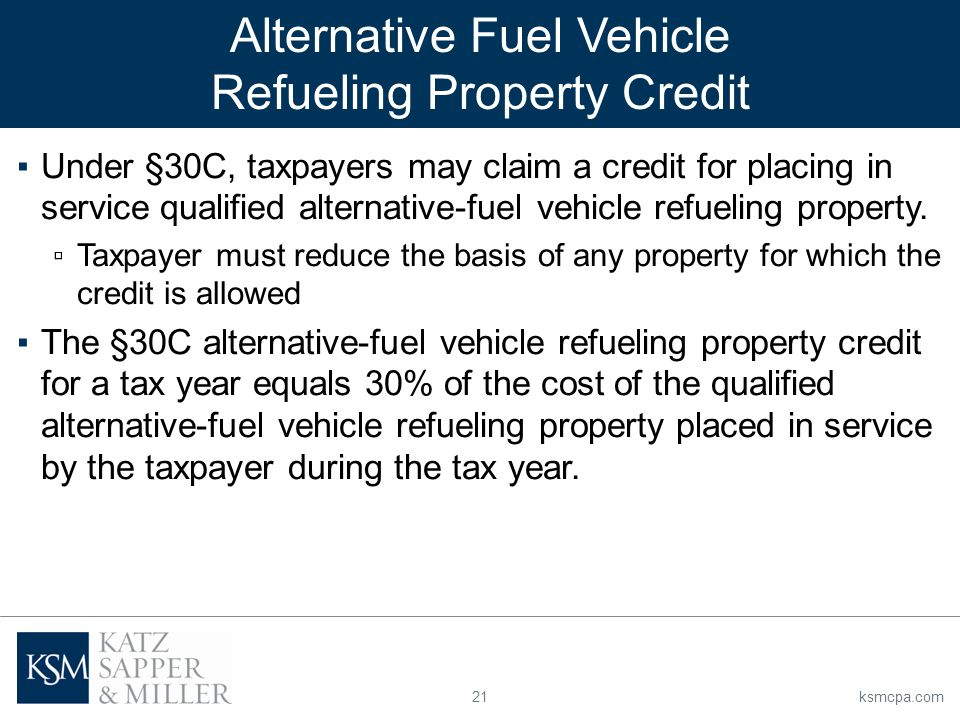 21ksmcpa.com ▪Under §30C, taxpayers may claim a credit for placing in service qualified alternative-fuel vehicle refueling property.