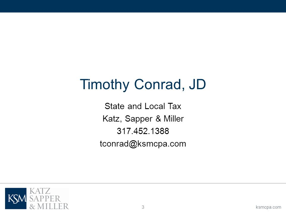 ksmcpa.com3 Timothy Conrad, JD State and Local Tax Katz, Sapper & Miller 317.452.1388 tconrad@ksmcpa.com