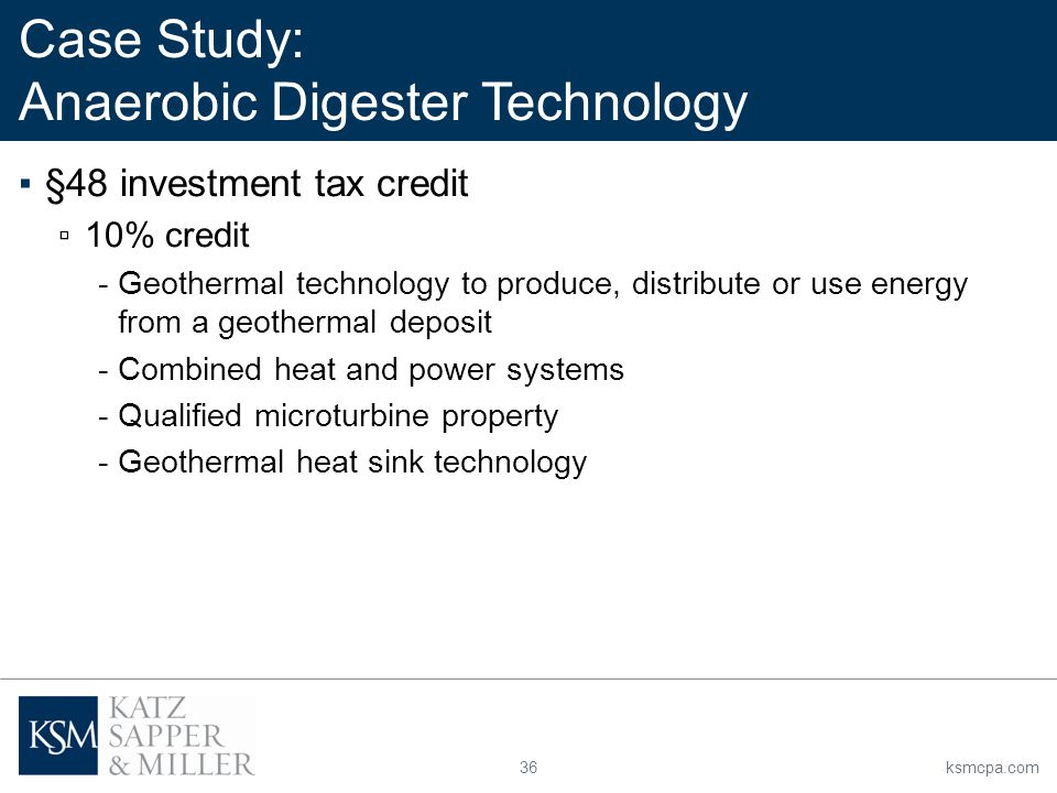 36ksmcpa.com ▪§48 investment tax credit ▫10% credit -Geothermal technology to produce, distribute or use energy from a geothermal deposit -Combined heat and power systems -Qualified microturbine property -Geothermal heat sink technology Case Study: Anaerobic Digester Technology