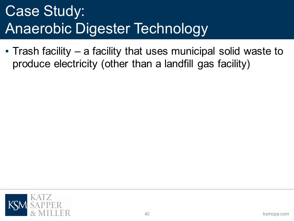 40ksmcpa.com ▪Trash facility – a facility that uses municipal solid waste to produce electricity (other than a landfill gas facility) Case Study: Anaerobic Digester Technology