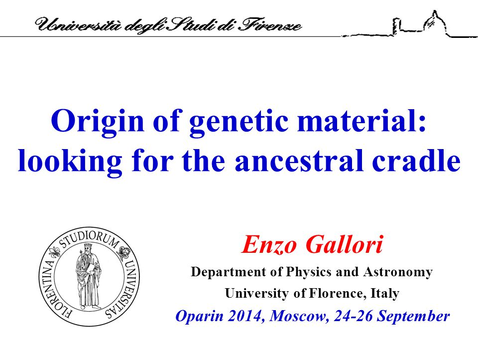 Origin of genetic material: looking for the ancestral cradle Enzo Gallori Department of Physics and Astronomy University of Florence, Italy Oparin 201