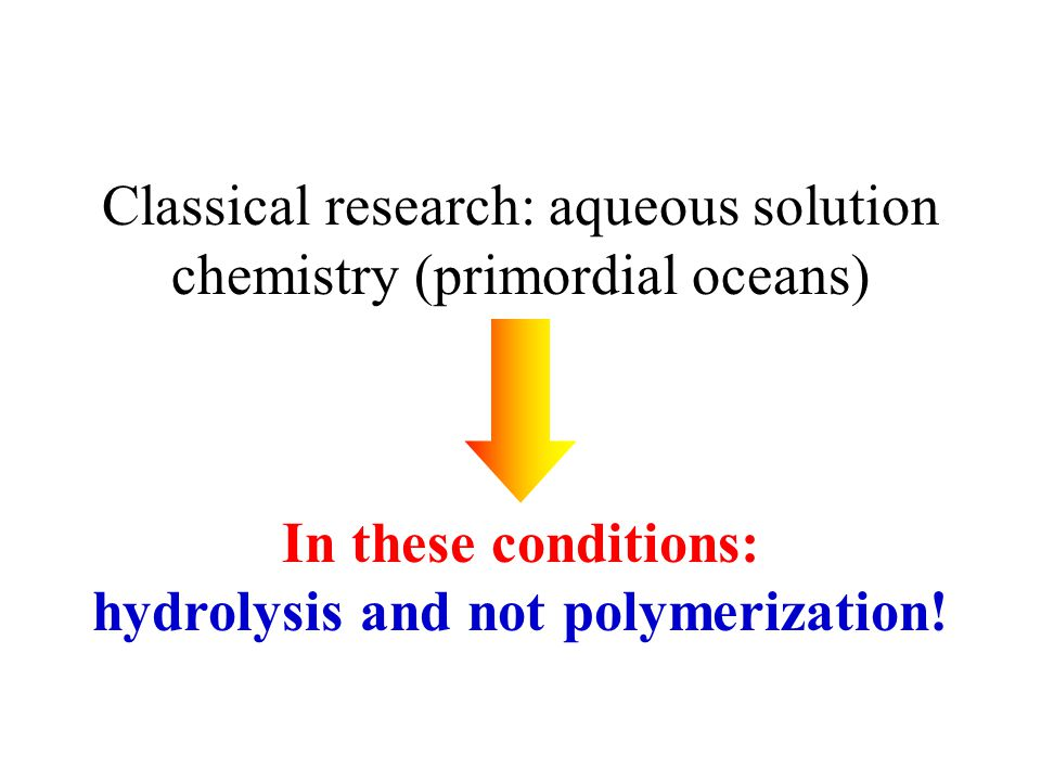 Classical research: aqueous solution chemistry (primordial oceans) In these conditions: hydrolysis and not polymerization!