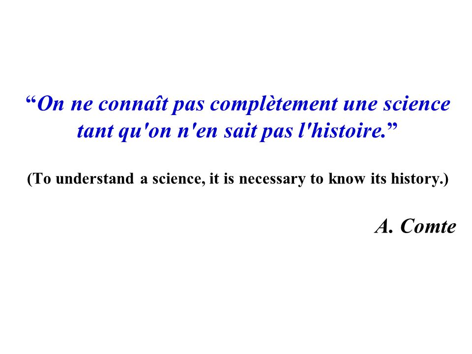On ne connaît pas complètement une science tant qu on n en sait pas l histoire. (To understand a science, it is necessary to know its history.) A.