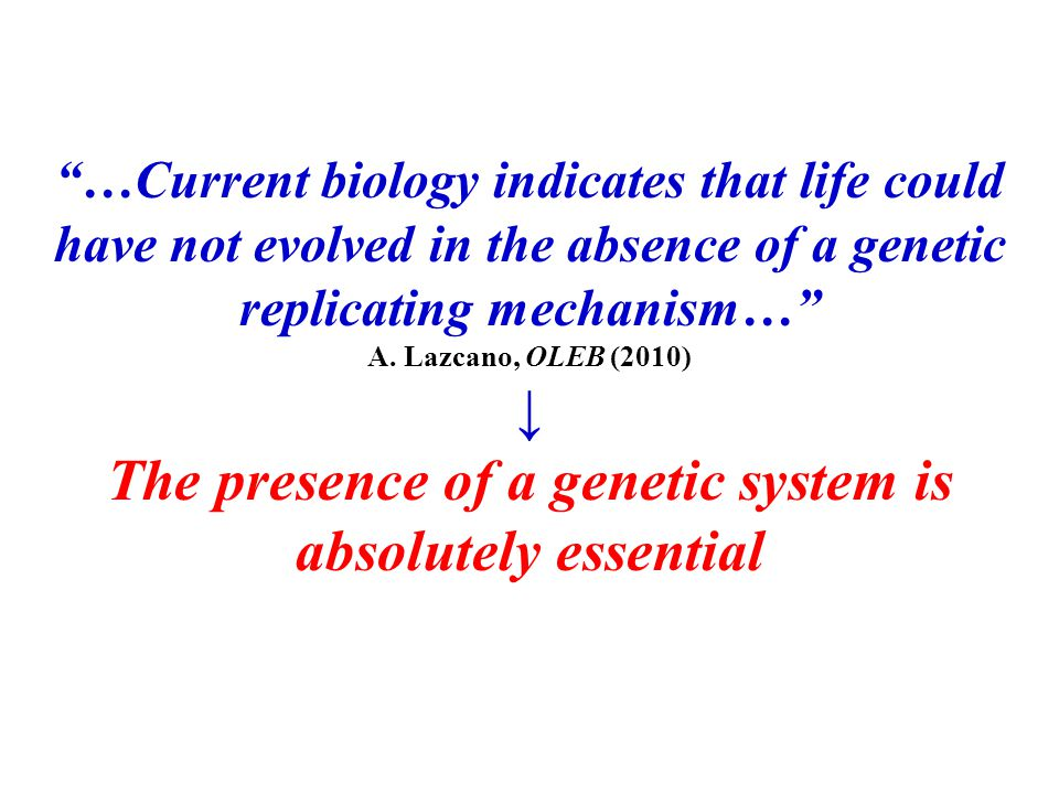 """…Current biology indicates that life could have not evolved in the absence of a genetic replicating mechanism…"" A. Lazcano, OLEB (2010) ↓ The presenc"