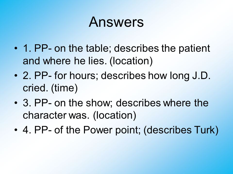 Answers 1.PP- on the table; describes the patient and where he lies.
