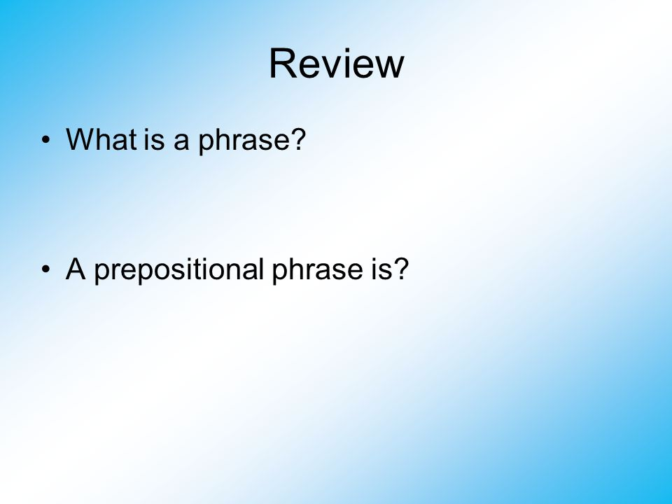 Review What is a phrase? A prepositional phrase is?