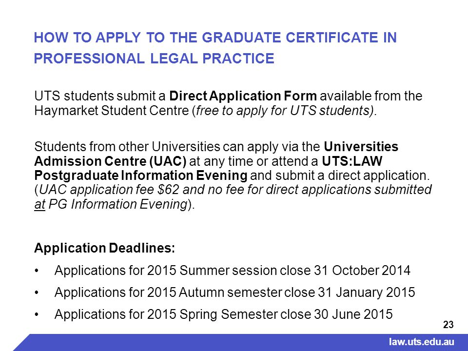 23 HOW TO APPLY TO THE GRADUATE CERTIFICATE IN PROFESSIONAL LEGAL PRACTICE UTS students submit a Direct Application Form available from the Haymarket Student Centre (free to apply for UTS students).