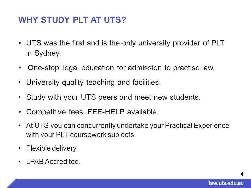 4 WHY STUDY PLT AT UTS. UTS was the first and is the only university provider of PLT in Sydney.