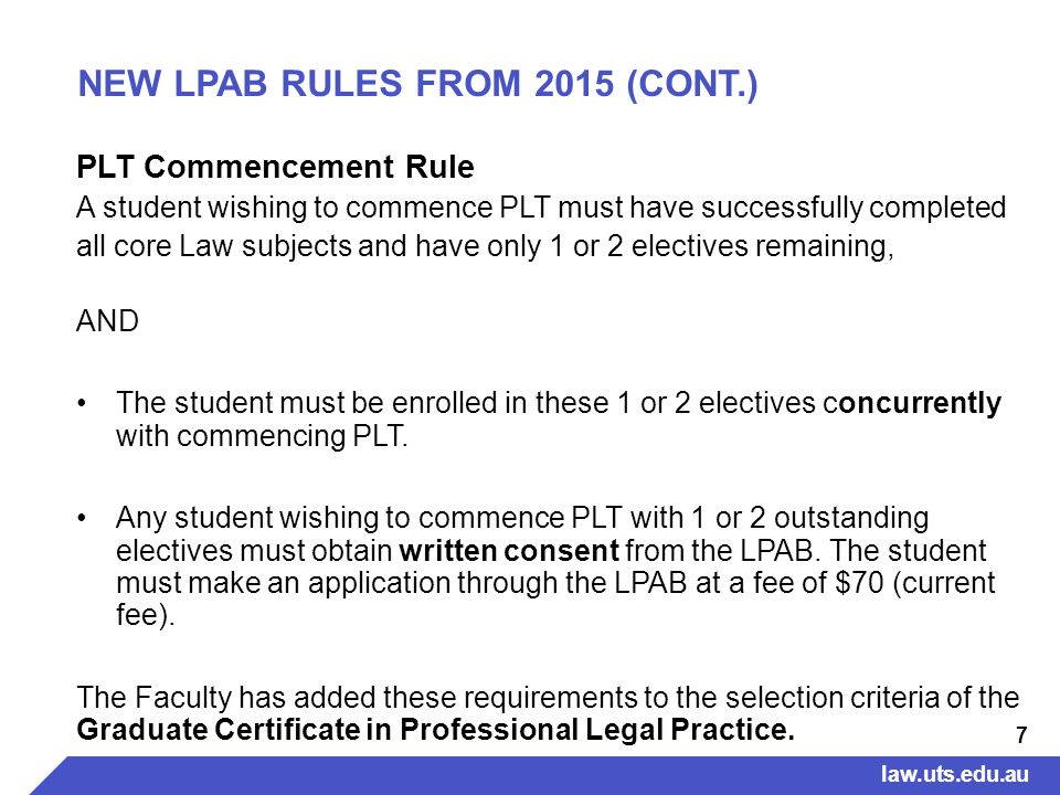 7 NEW LPAB RULES FROM 2015 (CONT.) PLT Commencement Rule A student wishing to commence PLT must have successfully completed all core Law subjects and have only 1 or 2 electives remaining, AND The student must be enrolled in these 1 or 2 electives concurrently with commencing PLT.
