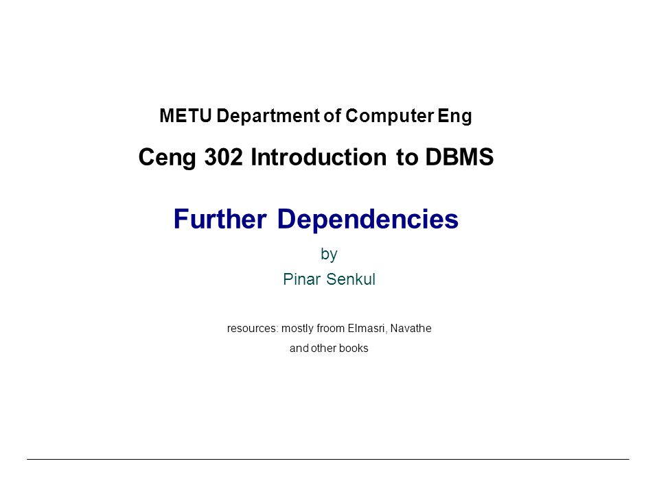 METU Department of Computer Eng Ceng 302 Introduction to DBMS Further Dependencies by Pinar Senkul resources: mostly froom Elmasri, Navathe and other